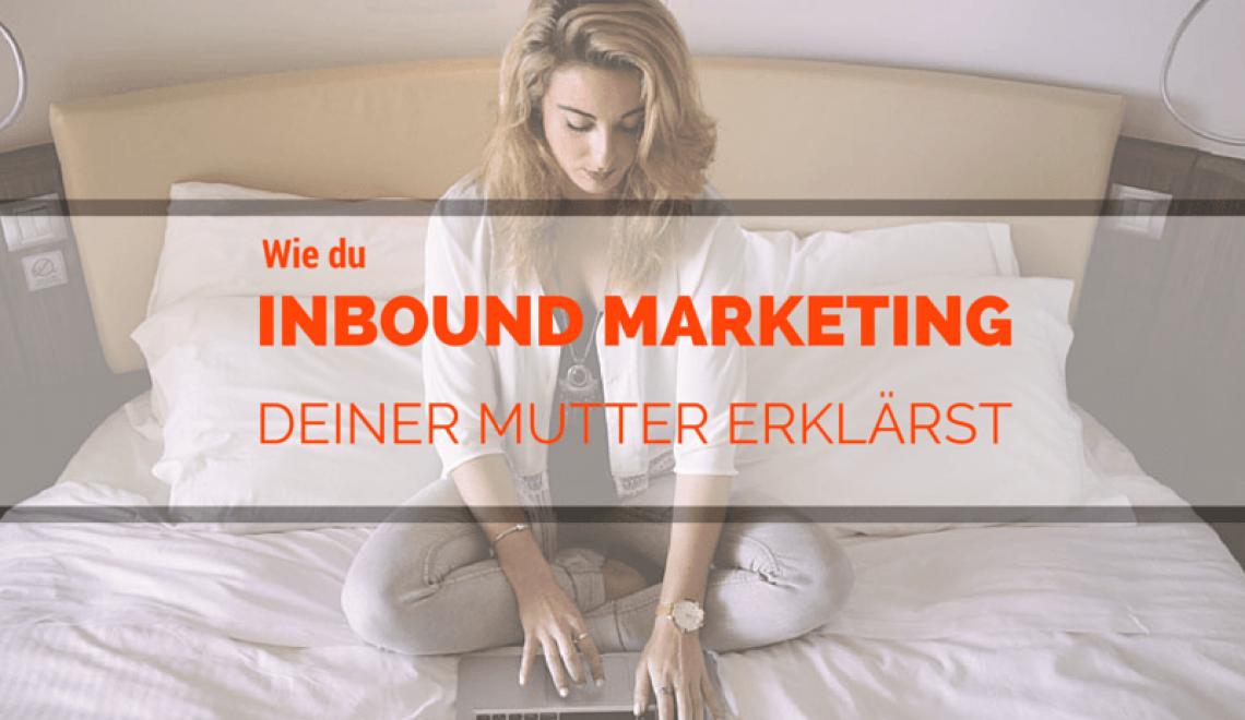 Wie du Inbound Marketing einfach deiner Mutter erklärst
