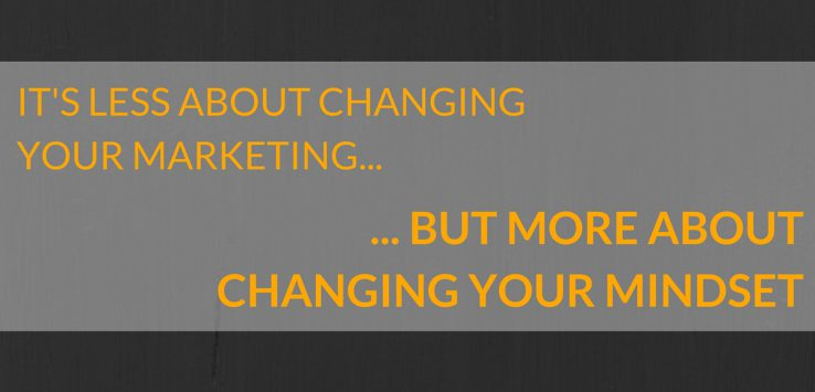 IT'S LESS ABOUT CHANGING YOUR MARKETING